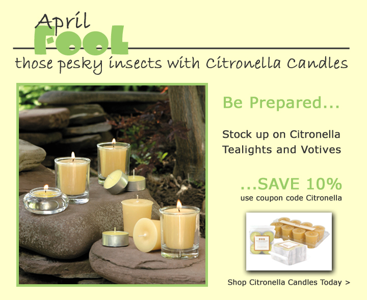 April Fool those pesky insects with Citronella Candles. Be Prepared... Stock up on Citronella Tealights and Votives... SAVE 10%.